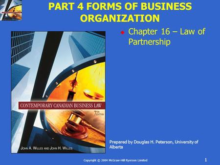 Copyright © 2004 McGraw-Hill Ryerson Limited 1 PART 4 FORMS OF BUSINESS ORGANIZATION  Chapter 16 – Law of Partnership Prepared by Douglas H. Peterson,