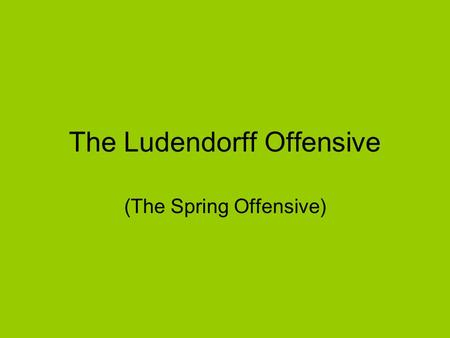 The Ludendorff Offensive (The Spring Offensive). German intention – to draw the British away from the supply lines at the Channel ports.
