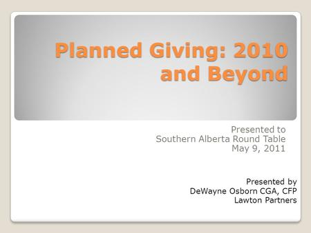 Planned Giving: 2010 and Beyond Presented to Southern Alberta Round Table May 9, 2011 Presented by DeWayne Osborn CGA, CFP Lawton Partners.