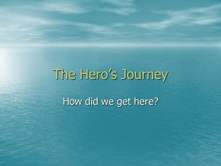 The Hero's Journey How did we get here?. The Ordinary World The hero in his customary element The hero in his customary element –Sets tone of the story.