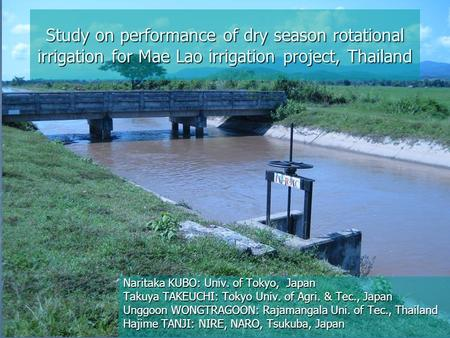 Study on performance of dry season rotational irrigation for Mae Lao irrigation project, Thailand Naritaka KUBO: Univ. of Tokyo, Japan Takuya TAKEUCHI: