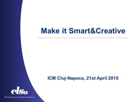 Make it Smart&Creative ICM Cluj-Napoca, 21st April 2015.