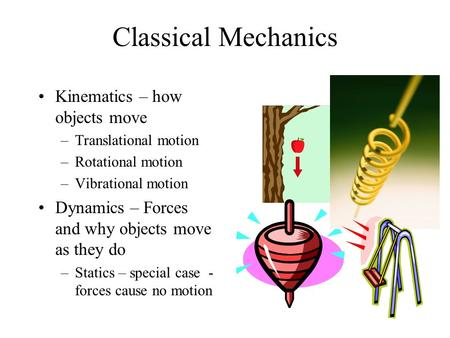 Classical Mechanics Kinematics – how objects move –Translational motion –Rotational motion –Vibrational motion Dynamics – Forces and why objects move as.