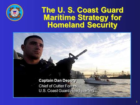 1 The U. S. Coast Guard Maritime Strategy for Homeland Security Captain Dan Deputy Chief of Cutter Forces, U.S. Coast Guard Headquarters Captain Dan Deputy.