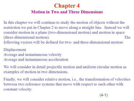 Chapter 4 Motion in Two and Three Dimensions In this chapter we will continue to study the motion of objects without the restriction we put in Chapter.