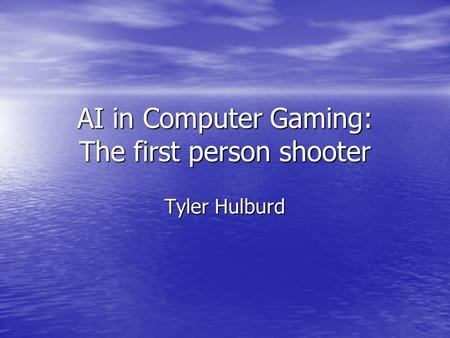 AI in Computer Gaming: The first person shooter Tyler Hulburd.