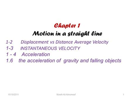 Chapter 1 Motion in a straight line 1-2 Displacement vs Distance Average Velocity 1-3 INSTANTANEOUS VELOCITY 1 - 4 Acceleration 1.6 the acceleration of.