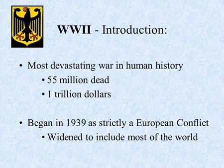 WWII - Introduction: Most devastating war in human history 55 million dead 1 trillion dollars Began in 1939 as strictly a European Conflict Widened to.