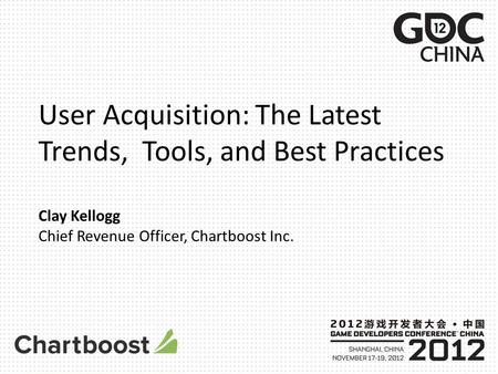 User Acquisition: The Latest Trends, Tools, and Best Practices Clay Kellogg Chief Revenue Officer, Chartboost Inc.