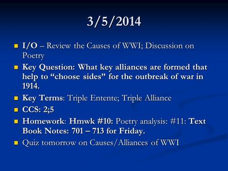 3/5/2014 I/O – Review the Causes of WWI; Discussion on Poetry I/O – Review the Causes of WWI; Discussion on Poetry Key Question: What key alliances are.