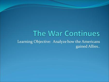Learning Objective: Analyze how the Americans gained Allies..