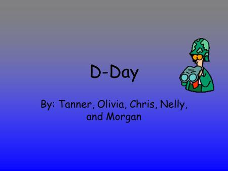 D-Day By: Tanner, Olivia, Chris, Nelly, and Morgan.