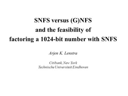 SNFS versus (G)NFS and the feasibility of factoring a 1024-bit number with SNFS Arjen K. Lenstra Citibank, New York Technische Universiteit Eindhoven.