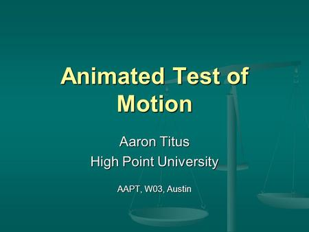 Animated Test of Motion Aaron Titus High Point University AAPT, W03, Austin.