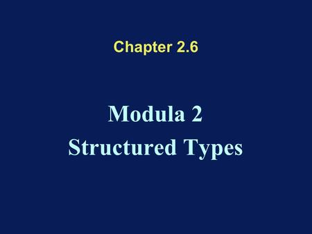 Chapter 2.6 Modula 2 Structured Types. Types in Modula 2 Simple Types: values can't be decomposed –Ordinal Types: bijection with natural numbers –Reals: