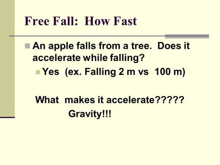 Free Fall: How Fast An apple falls from a tree. Does it accelerate while falling? Yes (ex. Falling 2 m vs 100 m) What makes it accelerate????? Gravity!!!