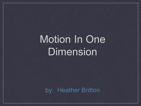 Motion In One Dimension by: Heather Britton. Motion In One Dimension Kinematics - the study of how objects move Frame of reference - what you are comparing.