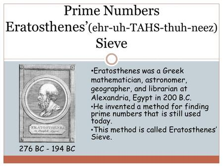 Prime Numbers Eratosthenes' (ehr-uh-TAHS-thuh-neez) Sieve 276 BC - 194 BC Eratosthenes was a Greek mathematician, astronomer, geographer, and librarian.