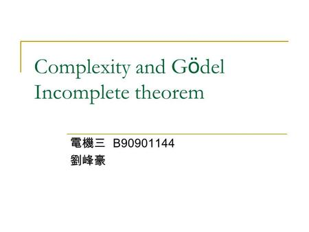 Complexity and G ö del Incomplete theorem 電機三 B90901144 劉峰豪.