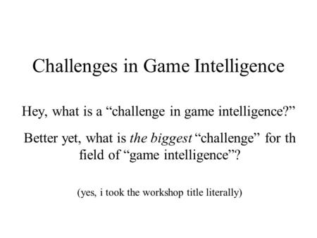 "Challenges in Game Intelligence Hey, what is a ""challenge in game intelligence?"" Better yet, what is the biggest ""challenge"" for th field of ""game intelligence""?"
