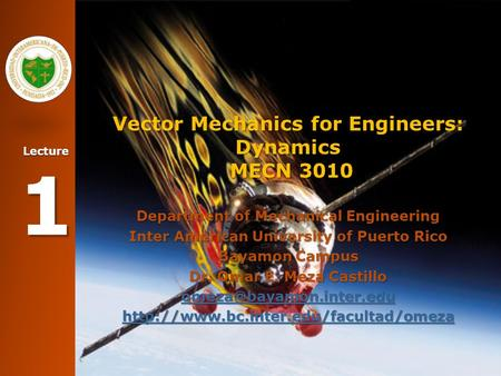 Lecture 1 Vector Mechanics for Engineers: Dynamics MECN 3010 Department of Mechanical Engineering Inter American University of Puerto Rico Bayamon Campus.