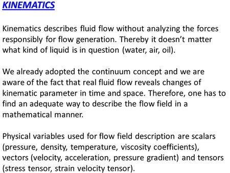 KINEMATICS Kinematics describes fluid flow without analyzing the forces responsibly for flow generation. Thereby it doesn't matter what kind of liquid.