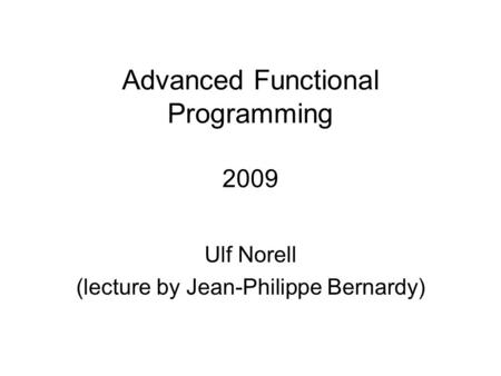 Advanced Functional Programming 2009 Ulf Norell (lecture by Jean-Philippe Bernardy)