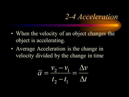 2-4 Acceleration When the velocity of an object changes the object is accelerating. Average Acceleration is the change in velocity divided by the change.