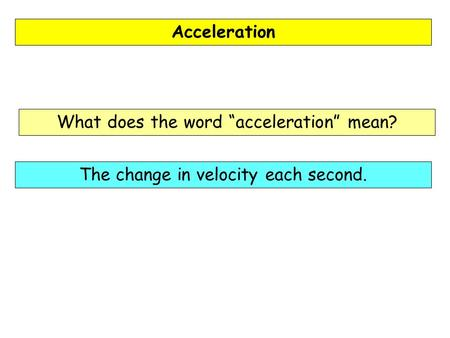 "Acceleration What does the word ""acceleration"" mean? The change in velocity each second."