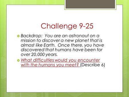 Challenge 9-25  Backdrop: You are an astronaut on a mission to discover a new planet that is almost like Earth. Once there, you have discovered that humans.
