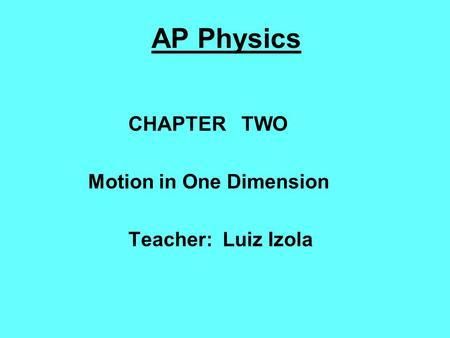 AP Physics CHAPTER TWO Motion in One Dimension Teacher: Luiz Izola.