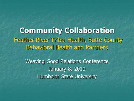 Community Collaboration Feather River Tribal Health, Butte County Behavioral Health and Partners Weaving Good Relations Conference January 8, 2010 Humboldt.