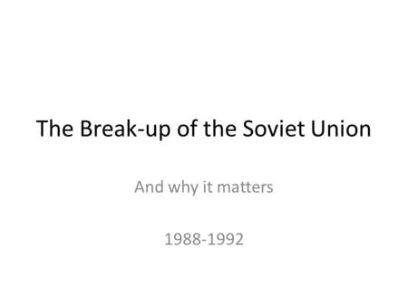 The Break-up of the Soviet Union And why it matters 1988-1992.