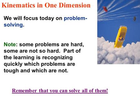 Kinematics in One Dimension We will focus today on problem- solving. Note: some problems are hard, some are not so hard. Part of the learning is recognizing.