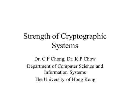 Strength of Cryptographic Systems Dr. C F Chong, Dr. K P Chow Department of Computer Science and Information Systems The University of Hong Kong.