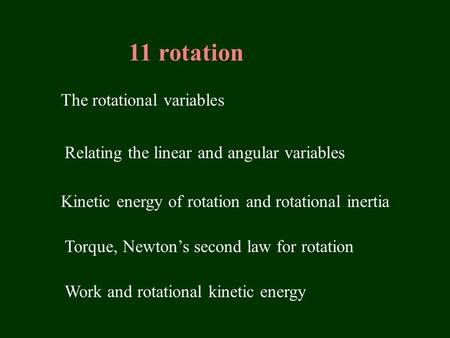 11 rotation The rotational variables Relating the linear and angular variables Kinetic energy of rotation and rotational inertia Torque, Newton's second.