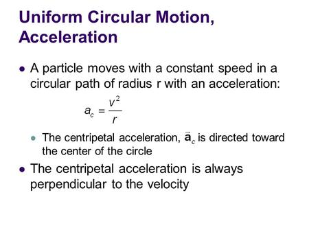 Uniform Circular Motion, Acceleration A particle moves with a constant speed in a circular path of radius r with an acceleration: The centripetal acceleration,