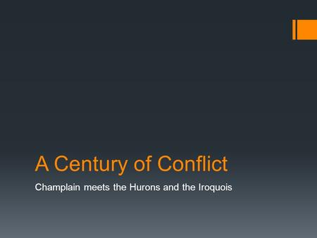 A Century of Conflict Champlain meets the Hurons and the Iroquois.