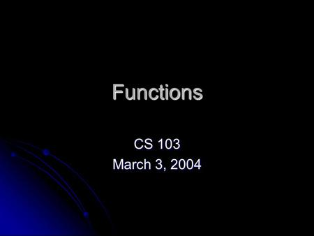 Functions CS 103 March 3, 2004. Review A function is a set of code we can execute on command to perform a specific task A function is a set of code we.