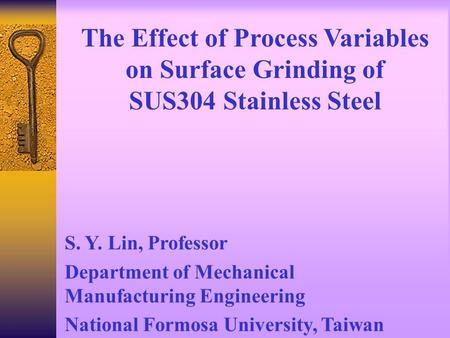 The Effect of Process Variables on Surface Grinding of SUS304 Stainless Steel S. Y. Lin, Professor Department of Mechanical Manufacturing Engineering.