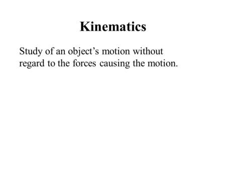 Kinematics Study of an object's motion without regard to the forces causing the motion.