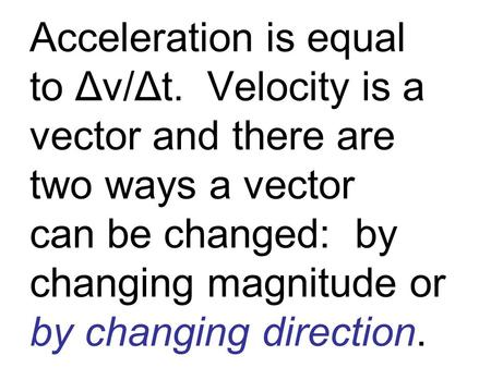 Acceleration is equal to Δv/Δt. Velocity is a vector and there are two ways a vector can be changed: by changing magnitude or by changing direction.