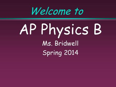 Welcome to AP Physics B Ms. Bridwell Spring 2014.