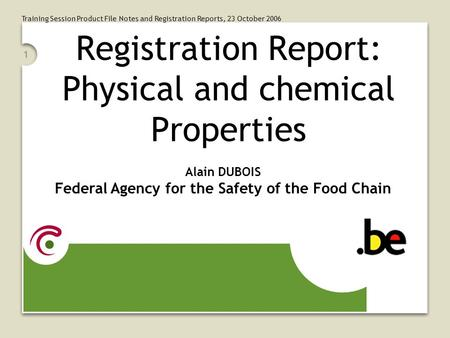 Training Session Product File Notes and Registration Reports, 23 October 2006 1 Registration Report: Physical and chemical Properties Alain DUBOIS Federal.