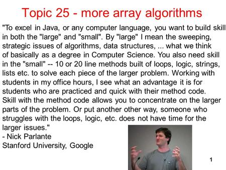 Topic 25 - more array algorithms 1 To excel in Java, or any computer language, you want to build skill in both the large and small. By large I mean.