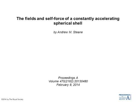 The fields and self-force of a constantly accelerating spherical shell by Andrew M. Steane Proceedings A Volume 470(2162):20130480 February 8, 2014 ©2014.