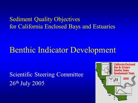 1 Sediment Quality Objectives for California Enclosed Bays and Estuaries Benthic Indicator Development Scientific Steering Committee 26 th July 2005.