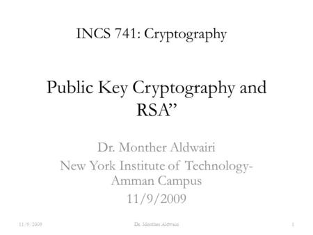 "Public Key Cryptography and RSA"" Dr. Monther Aldwairi New York Institute of Technology- Amman Campus 11/9/2009 INCS 741: Cryptography 11/9/20091Dr. Monther."