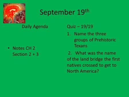 September 19 th Daily Agenda Notes CH 2 Section 2 + 3 Quiz – 19/19 1.Name the three groups of Prehistoric Texans 2. What was the name of the land bridge.