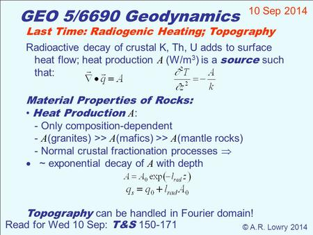 GEO 5/6690 Geodynamics 10 Sep 2014 © A.R. Lowry 2014 Read for Wed 10 Sep: T&S 150-171 Last Time: Radiogenic Heating; Topography Radioactive decay of crustal.